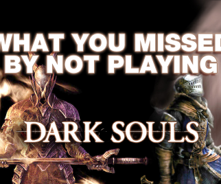 What You Missed by Not Playing DARK SOULS
